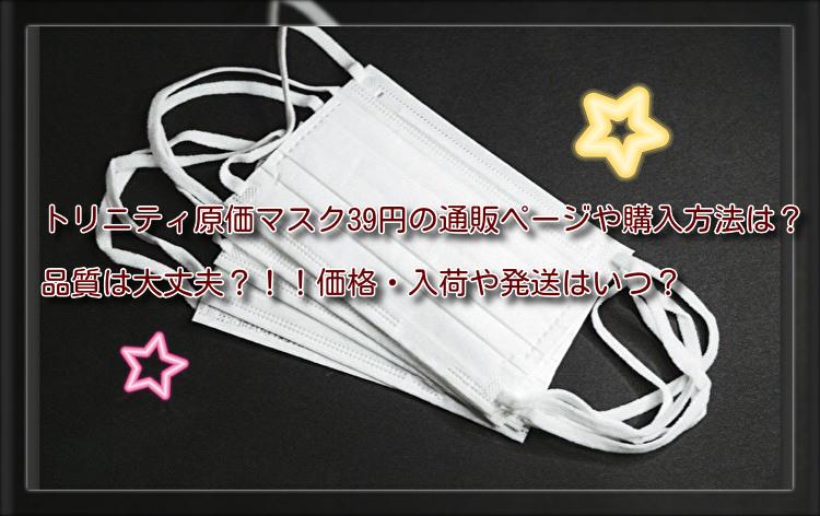 トリニティ原価マスク39円の通販ページや購入方法は?品質や価格・入荷や発送はいつ?