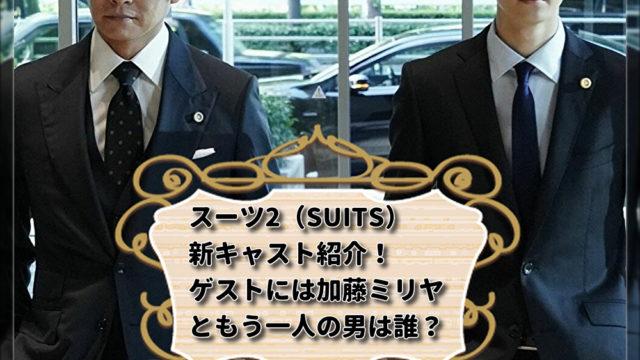 スーツ2(SUITS)新キャスト紹介!ゲストには加藤ミリヤともう一人の男は誰?