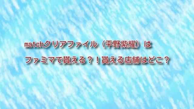 matchクリアファイル(平野紫耀)はファミマで貰える?!貰える店舗はどこ?