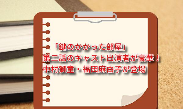 「鍵のかかった部屋」第二話のキャスト出演者が豪華!中村獅童・福田麻由子が登場