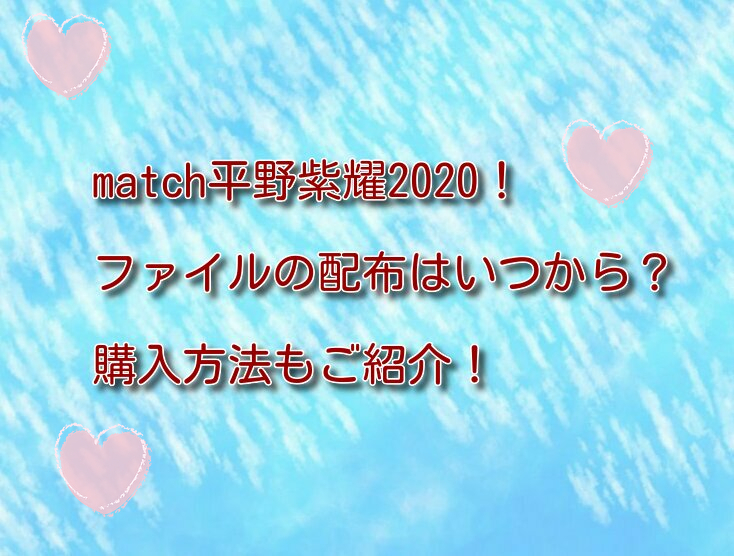 match平野紫耀2020!ファイルの配布はいつから?購入方法もご紹介!