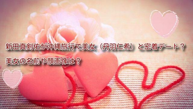 新田真剣佑が沖縄旅行で美女(丹羽仁希)と密着デート?美女の名前や顔画像は?