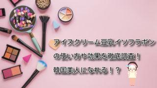 アイスクリーム豆乳イソフラボンの使い方や効果を徹底調査!韓国美人になれる!?