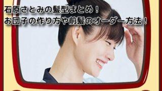 石原さとみの髪型まとめ!お団子の作り方や前髪のオーダー方法!