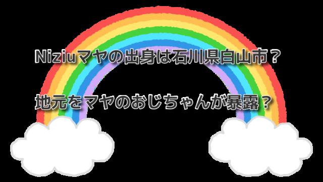 Niziuマヤの出身は石川県白山市?地元をマヤのおじちゃんが暴露?