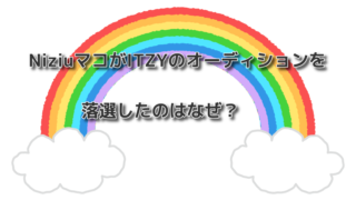NiziuマコがITZYのオーディションを落選したのはなぜ?