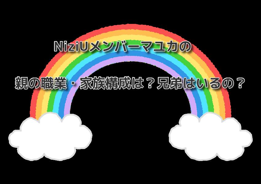 NiziUメンバーマユカの親の職業・家族構成は?兄弟はいるの?