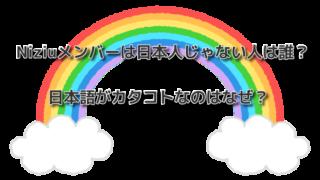Niziuメンバーは日本人じゃない人は誰?日本語がカタコトなのはなぜ?