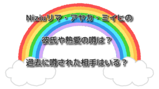 Niziuリマ・アヤカ・ミイヒの彼氏や熱愛の噂は?過去に噂された相手はいる?