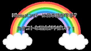 Niziuメンバーは日本語が下手?カタコトな理由がやばい?!